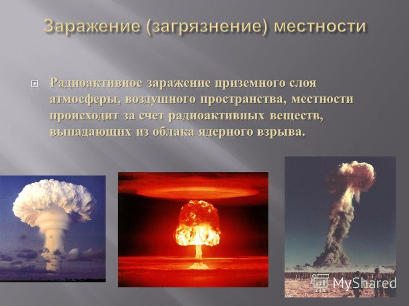 Радиоактивное заражение приземного слоя атмосферы, воздушного пространства, местности происходит за счет радиоактивных веществ, выпадающих из облака ядерного взрыва. Радиоактивное заражение приземного слоя атмосферы, воздушного пространства, местност