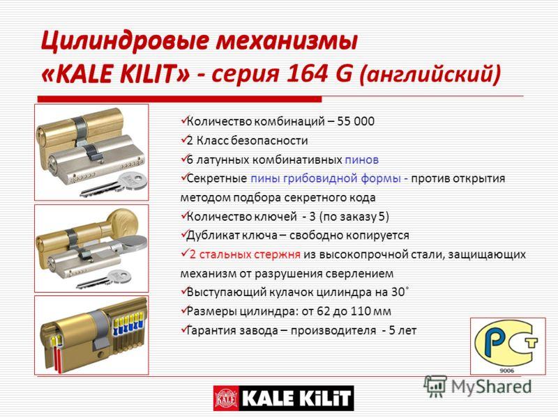 Цилиндровые механизмы «KALE KILIT» Количество комбинаций – 55 000 2 Класс безопасности 6 латунных комбинативных пинов Секретные пины грибовидной формы - против открытия методом подбора секретного кода Количество ключей - 3 (по заказу 5) Дубликат ключ