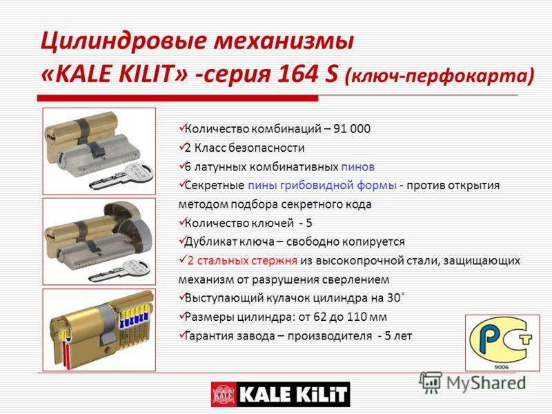 Цилиндровые механизмы «KALE KILIT» -серия 164 S (ключ-перфокарта) Количество комбинаций – 91 000 2 Класс безопасности 6 латунных комбинативных пинов Секретные пины грибовидной формы - против открытия методом подбора секретного кода Количество ключей