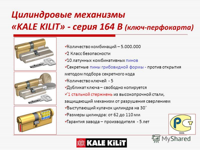 Цилиндровые механизмы «KALE KILIT» - серия 164 B (ключ-перфокарта) Количество комбинаций – 5.000.000 2 Класс безопасности 10 латунных комбинативных пинов Секретные пины грибовидной формы - против открытия методом подбора секретного кода Количество кл