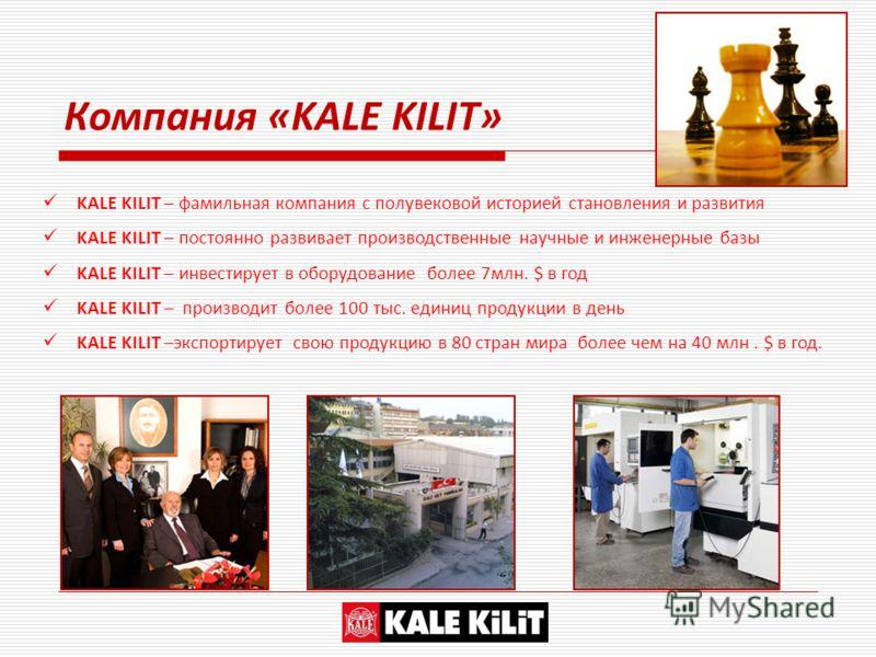 Компания «KALE KILIT» KALE KILIT – фамильная компания с полувековой историей становления и развития KALE KILIT – постоянно развивает производственные научные и инженерные базы KALE KILIT – инвестирует в оборудование более 7млн. $ в год KALE KILIT – п