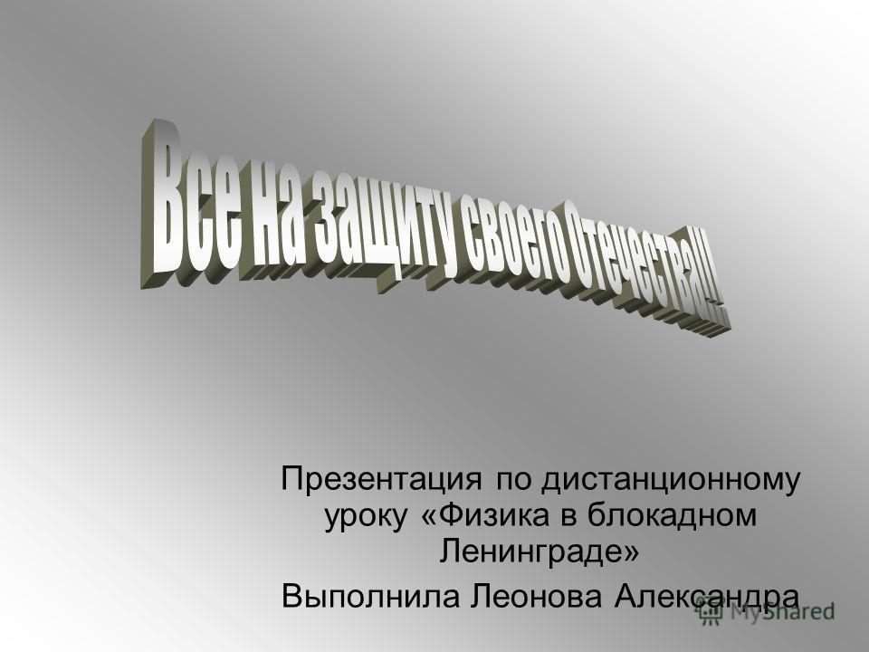 Презентация по дистанционному уроку «Физика в блокадном Ленинграде» Выполнила Леонова Александра