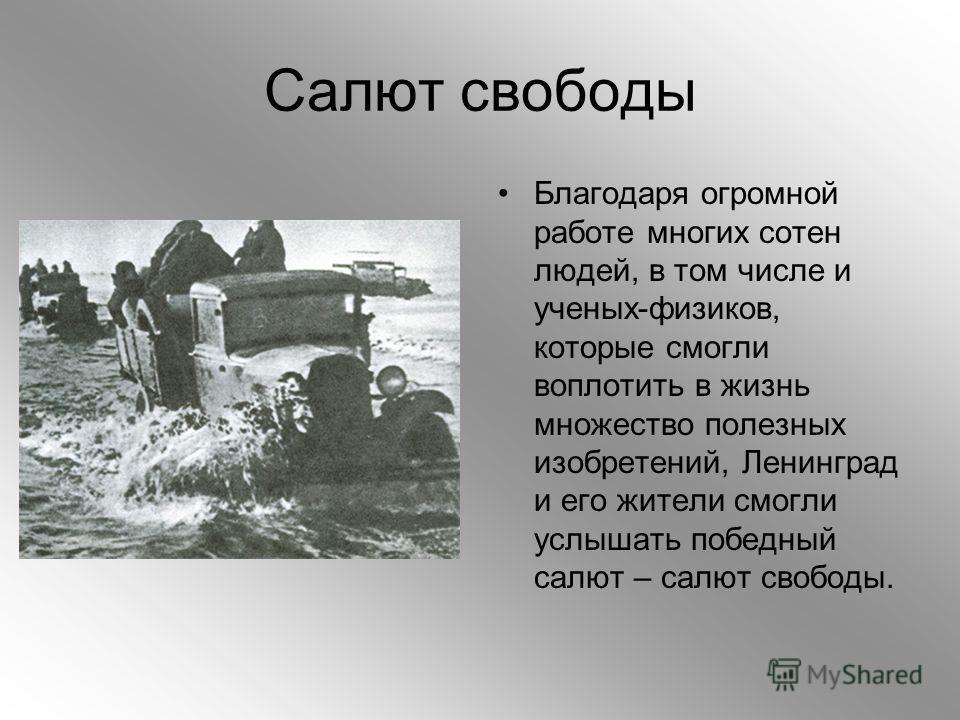 Салют свободы Благодаря огромной работе многих сотен людей, в том числе и ученых-физиков, которые смогли воплотить в жизнь множество полезных изобретений, Ленинград и его жители смогли услышать победный салют – салют свободы.