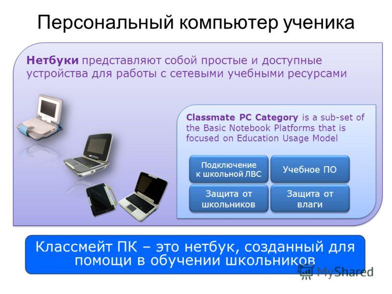 Персональный компьютер ученика Нетбуки представляют собой простые и доступные устройства для работы с сетевыми учебными ресурсами Classmate PC Category is a sub-set of the Basic Notebook Platforms that is focused on Education Usage Model Подключение