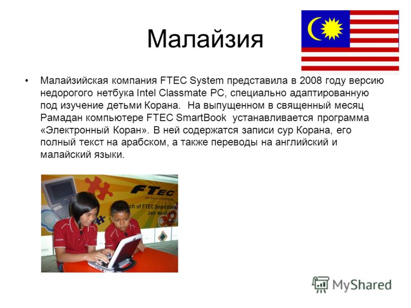 Малайзия Малайзийская компания FTEC System представила в 2008 году версию недорогого нетбука Intel Classmate PC, специально адаптированную под изучение детьми Корана. На выпущенном в священный месяц Рамадан компьютере FTEC SmartBook устанавливается п