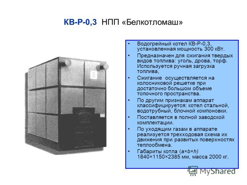 КВ Р 0,3 НПП «Белкотломаш» Водогрейный котел КВ Р 0,3, установленная мощность 300 кВт. Предназначен для сжигания твердых видов топлива: уголь, дрова, торф. Используется ручная загрузка топлива, Сжигание осуществляется на колосниковой решетке при дост