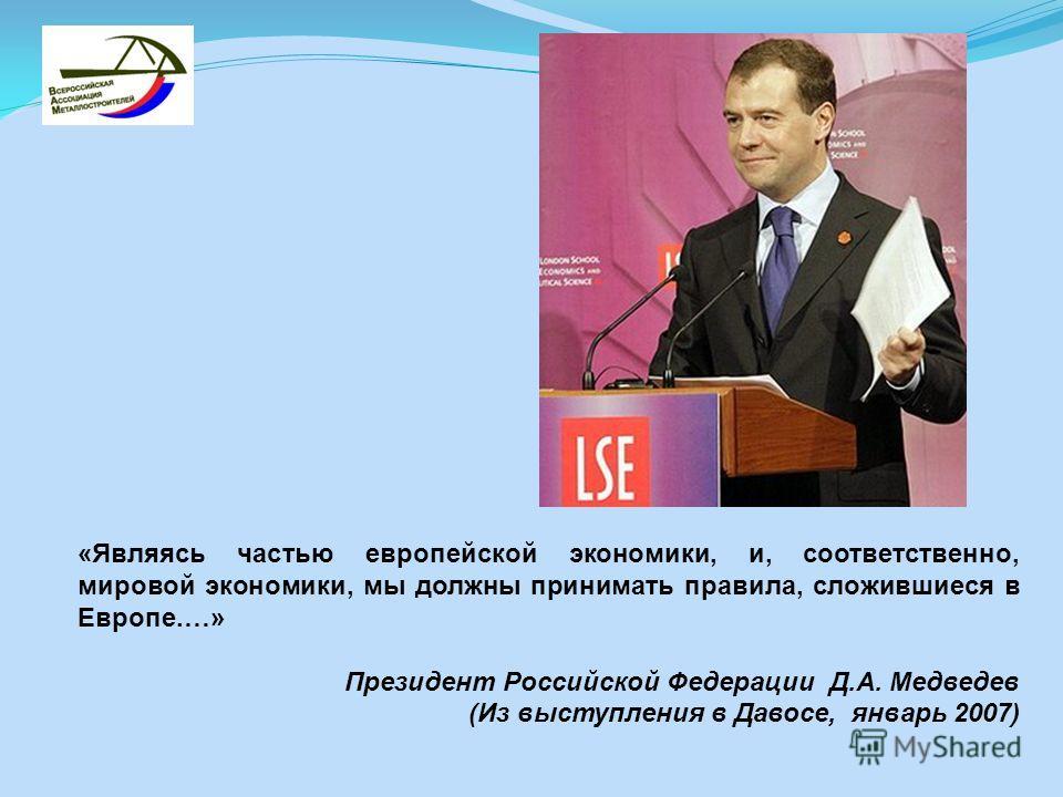 «Являясь частью европейской экономики, и, соответственно, мировой экономики, мы должны принимать правила, сложившиеся в Европе.…» Президент Российской Федерации Д.А. Медведев (Из выступления в Давосе, январь 2007)