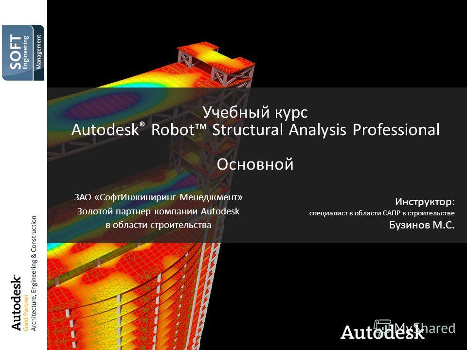 Учебный курс Autodesk ® Robot Structural Analysis Professional Основной Инструктор: специалист в области САПР в строительстве Бузинов М.С. ЗАО «СофтИнжиниринг Менеджмент» Золотой партнер компании Autodesk в области строительства