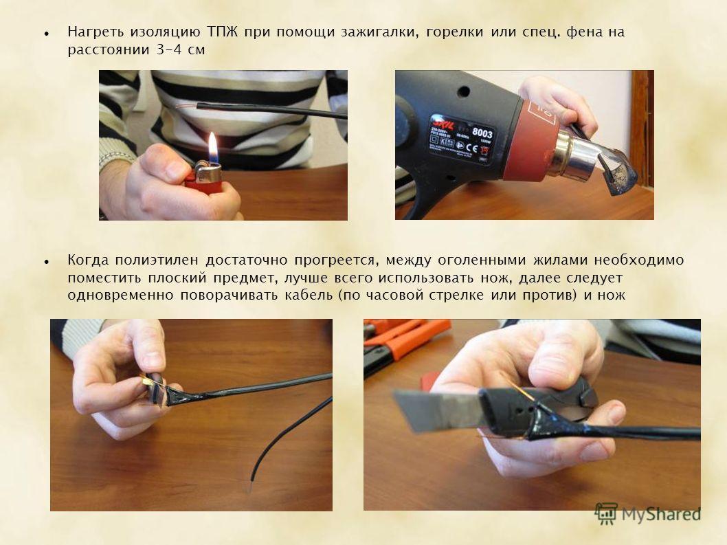 Нагреть изоляцию ТПЖ при помощи зажигалки, горелки или спец. фена на расстоянии 3-4 см Когда полиэтилен достаточно прогреется, между оголенными жилами необходимо поместить плоский предмет, лучше всего использовать нож, далее следует одновременно пово