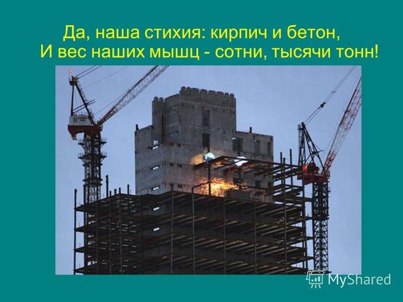 Да, наша стихия: кирпич и бетон, И вес наших мышц - сотни, тысячи тонн!