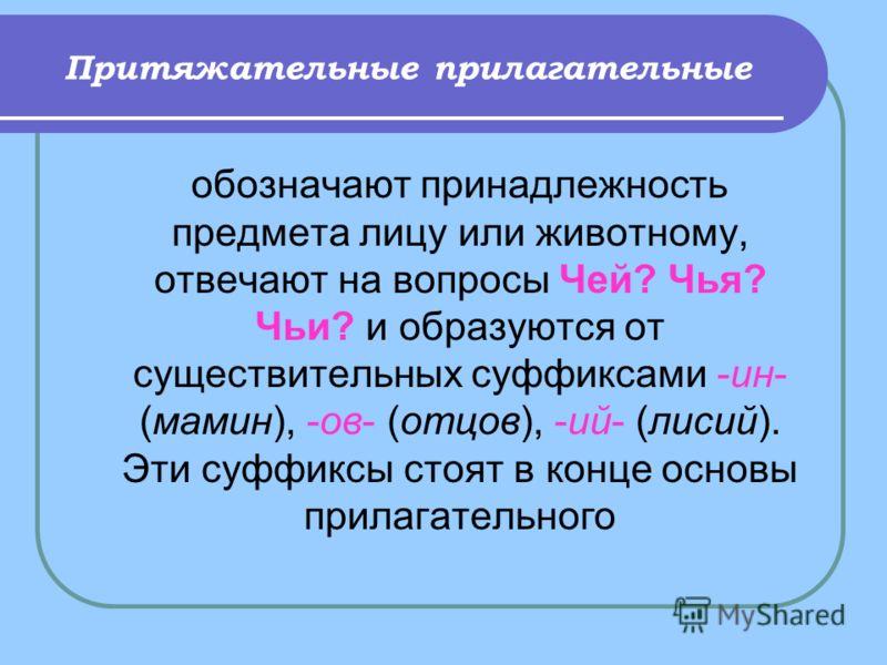Притяжательные прилагательные обозначают принадлежность предмета лицу или животному, отвечают на вопросы Чей? Чья? Чьи? и образуются от существительных суффиксами -ин- (мамин), -ов- (отцов), -ий- (лисий). Эти суффиксы стоят в конце основы прилагатель