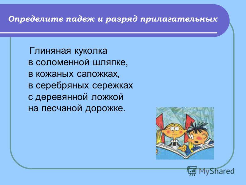 Определите падеж и разряд прилагательных Глиняная куколка в соломенной шляпке, в кожаных сапожках, в серебряных сережках с деревянной ложкой на песчаной дорожке.