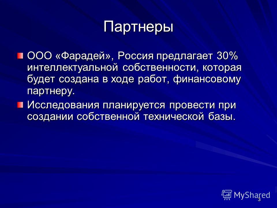 3 Партнеры ООО «Фарадей», Россия предлагает 30% интеллектуальной собственности, которая будет создана в ходе работ, финансовому партнеру. Исследования планируется провести при создании собственной технической базы.