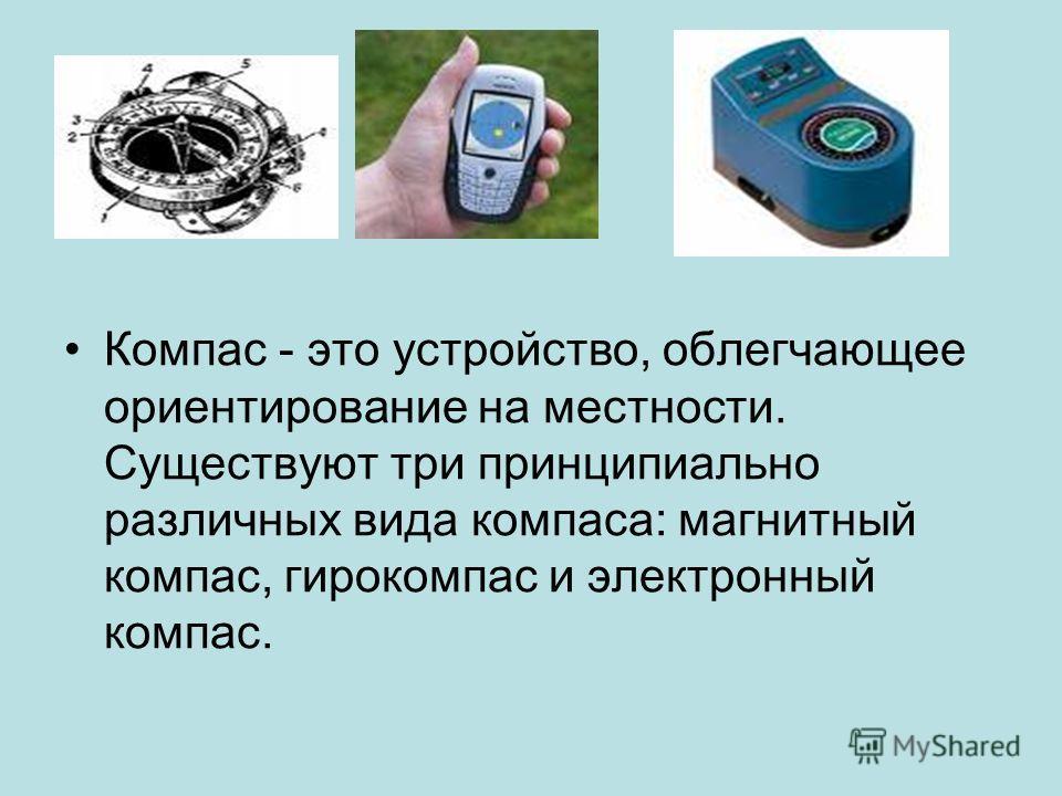 Компас - это устройство, облегчающее ориентирование на местности. Существуют три принципиально различных вида компаса: магнитный компас, гирокомпас и электронный компас.