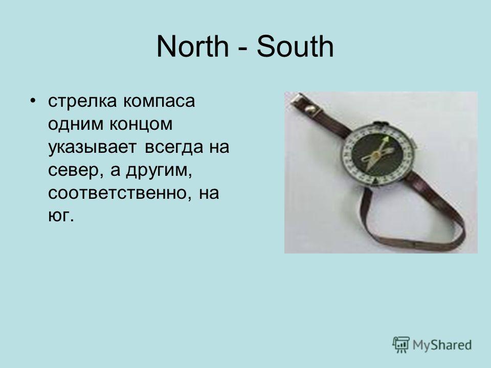 North - South стрелка компаса одним концом указывает всегда на север, а другим, соответственно, на юг.