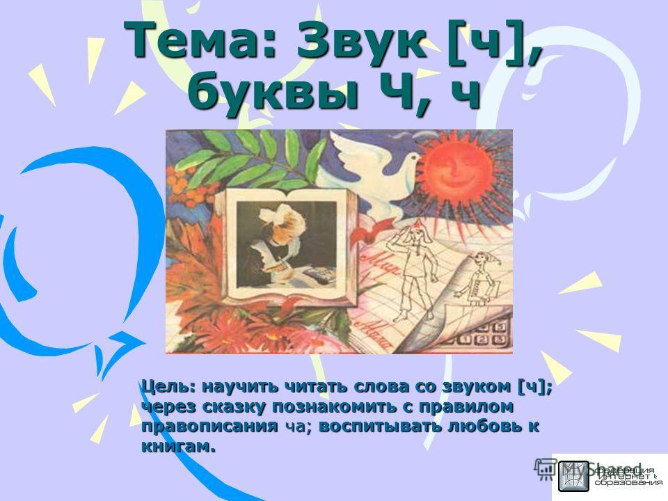 Тема: Звук [ч], буквы Ч, ч Цель: научить читать слова со звуком [ч]; через сказку познакомить с правилом правописания ча; воспитывать любовь к книгам.