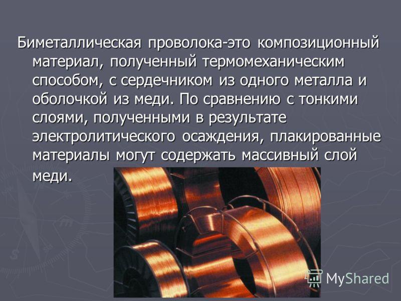 Биметаллическая проволока-это композиционный материал, полученный термомеханическим способом, с сердечником из одного металла и оболочкой из меди. По сравнению с тонкими слоями, полученными в результате электролитического осаждения, плакированные мат