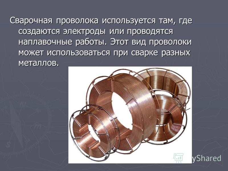 Сварочная проволока используется там, где создаются электроды или проводятся наплавочные работы. Этот вид проволоки может использоваться при сварке разных металлов.