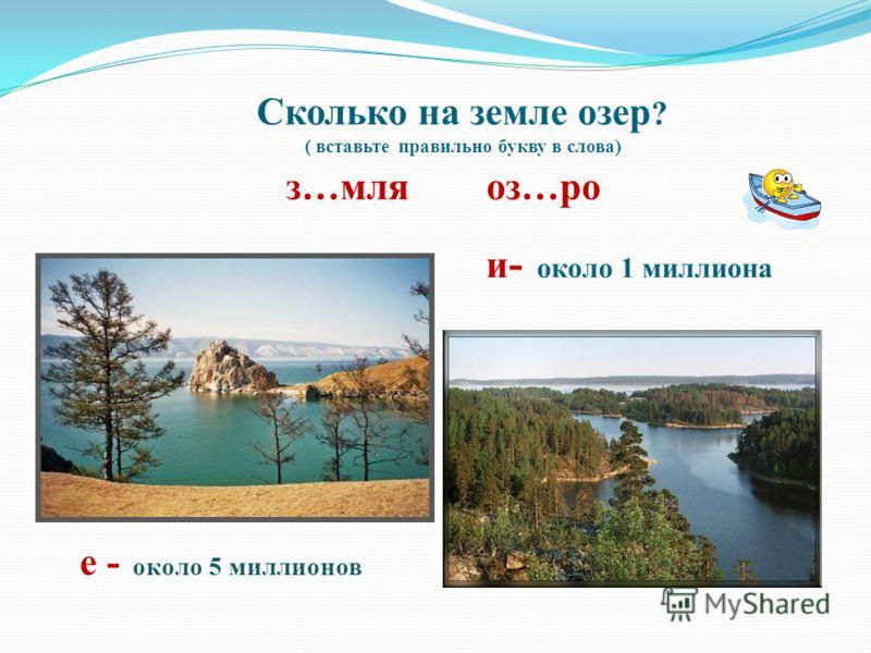 Сколько на земле озер ? ( вставьте правильно букву в слова) з…мля оз…ро и - около 1 миллиона е - около 5 миллионов