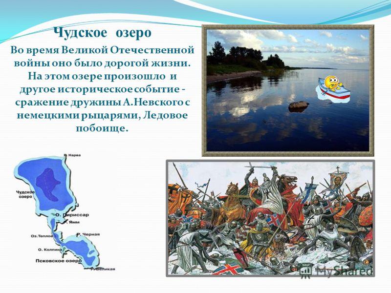 Чудское озеро Во время Великой Отечественной войны оно было дорогой жизни. На этом озере произошло и другое историческое событие - сражение дружины А.Невского с немецкими рыцарями, Ледовое побоище.