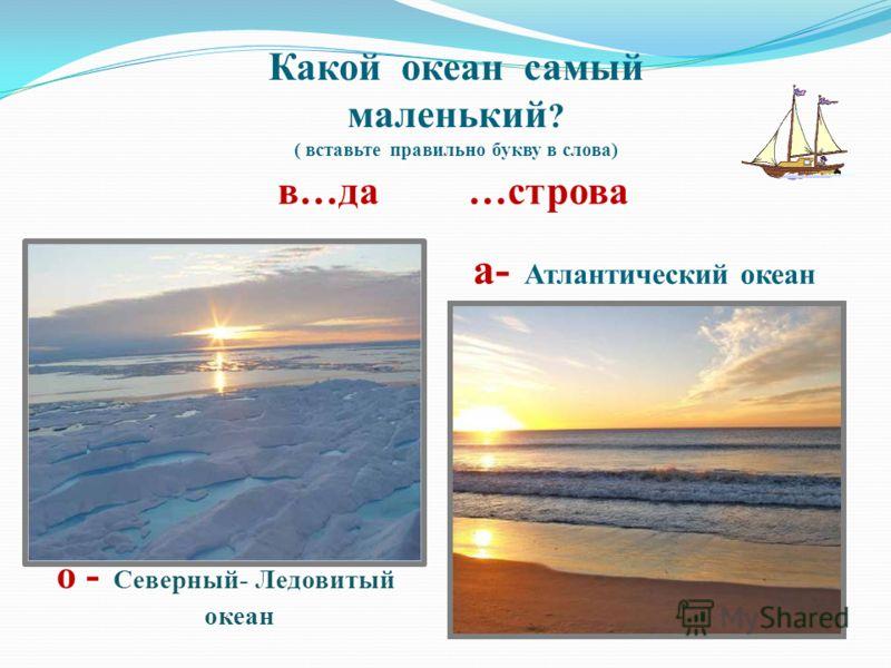 Какой океан самый маленький ? ( вставьте правильно букву в слова) в…да …строва а- Атлантический океан о - Северный- Ледовитый океан