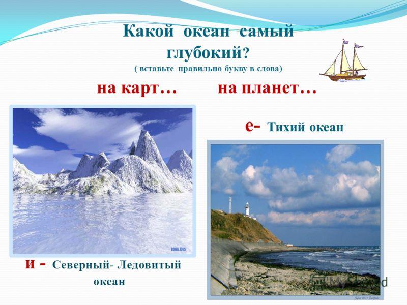Какой океан самый глубокий ? ( вставьте правильно букву в слова) на карт… на планет… е- Тихий океан и - Северный- Ледовитый океан