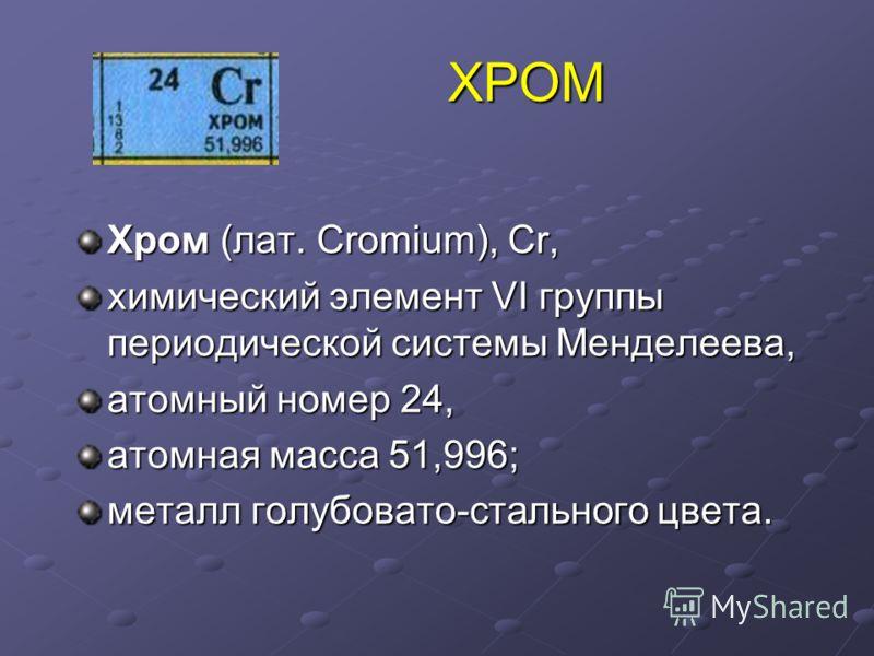 ХРОМ ХРОМ Хром (лат. Cromium), Cr, химический элемент VI группы периодической системы Менделеева, атомный номер 24, атомная масса 51,996; металл голубовато-стального цвета.
