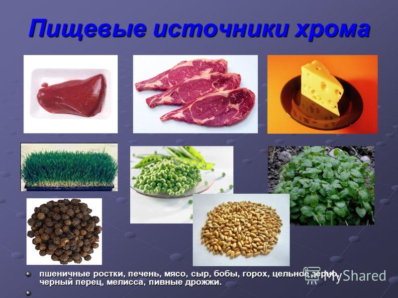 Пищевые источники хрома пшеничные ростки, печень, мясо, сыр, бобы, горох, цельное зерно, черный перец, мелисса, пивные дрожжи.