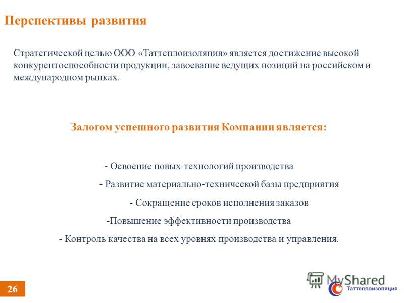 26 Перспективы развития Стратегической целью ООО «Таттеплоизоляция» является достижение высокой конкурентоспособности продукции, завоевание ведущих позиций на российском и международном рынках. Объем имеющихся Залогом успешного развития Компании явля