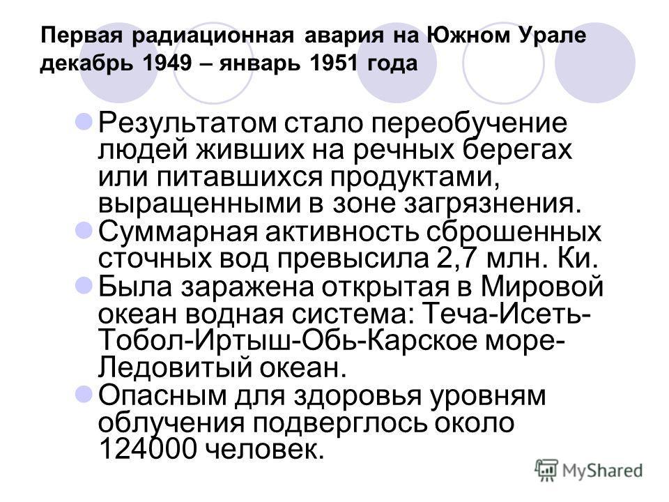 Первая радиационная авария на Южном Урале декабрь 1949 – январь 1951 года Результатом стало переобучение людей живших на речных берегах или питавшихся продуктами, выращенными в зоне загрязнения. Суммарная активность сброшенных сточных вод превысила 2