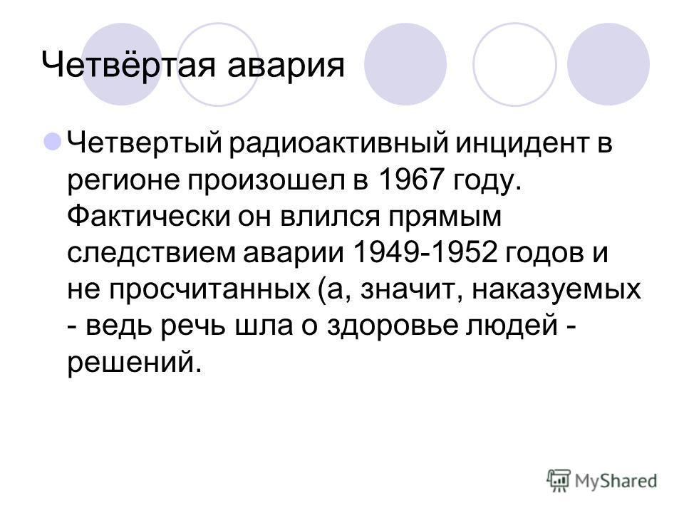 Четвёртая авария Четвертый радиоактивный инцидент в регионе произошел в 1967 году. Фактически он влился прямым следствием аварии 1949-1952 годов и не просчитанных (а, значит, наказуемых - ведь речь шла о здоровье людей - решений.