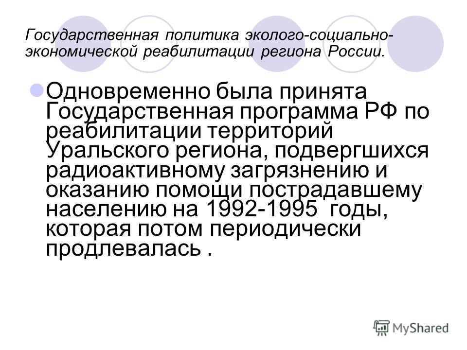 Государственная политика эколого-социально- экономической реабилитации региона России. Одновременно была принята Государственная программа РФ по реабилитации территорий Уральского региона, подвергшихся радиоактивному загрязнению и оказанию помощи пос