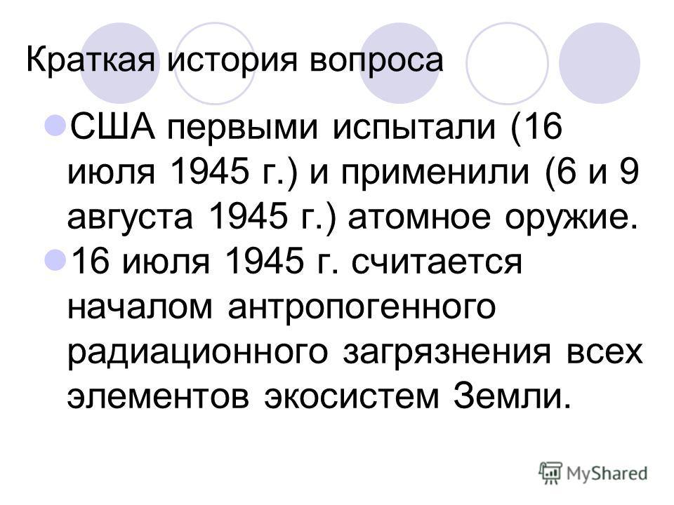 Краткая история вопроса США первыми испытали (16 июля 1945 г.) и применили (6 и 9 августа 1945 г.) атомное оружие. 16 июля 1945 г. считается началом антропогенного радиационного загрязнения всех элементов экосистем Земли.