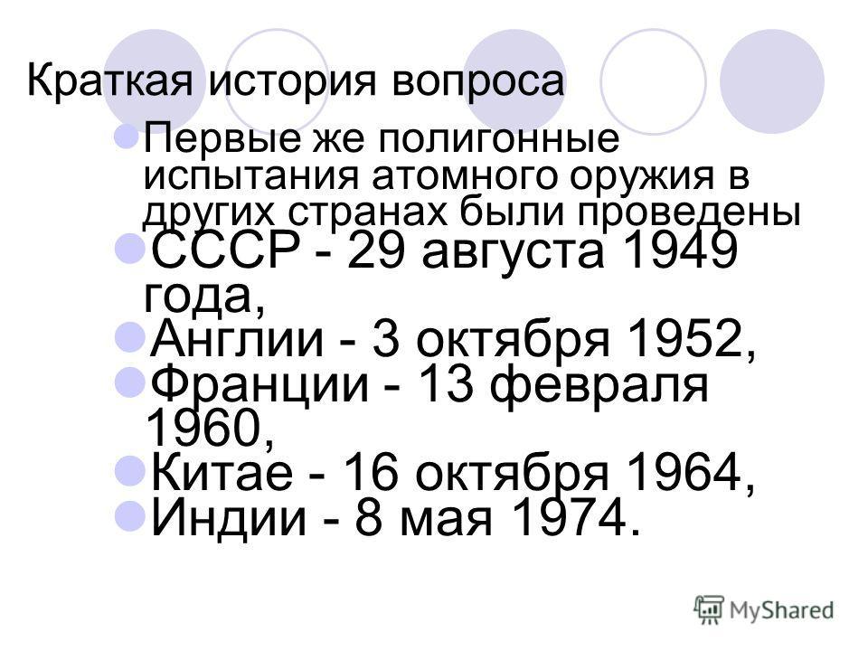 Краткая история вопроса Первые же полигонные испытания атомного оружия в других странах были проведены СССР - 29 августа 1949 года, Англии - 3 октября 1952, Франции - 13 февраля 1960, Китае - 16 октября 1964, Индии - 8 мая 1974.