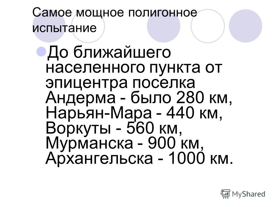 Самое мощное полигонное испытание До ближайшего населенного пункта от эпицентра поселка Андерма - было 280 км, Нарьян-Мара - 440 км, Воркуты - 560 км, Мурманска - 900 км, Архангельска - 1000 км.