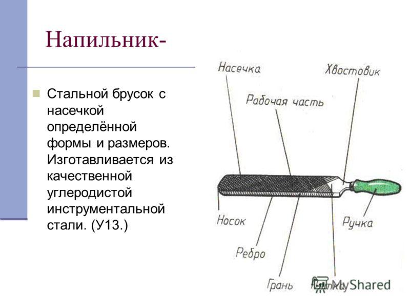 Напильник- Стальной брусок с насечкой определённой формы и размеров. Изготавливается из качественной углеродистой инструментальной стали. (У13.)