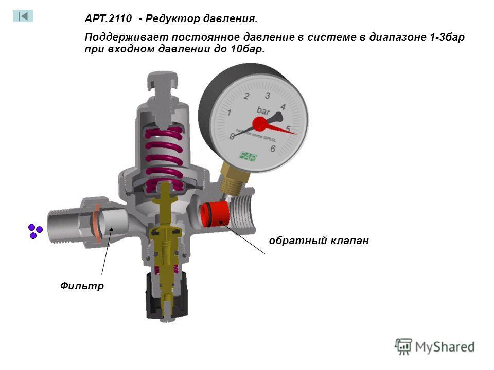 обратный клапан Фильтр АРТ.2110 - Редуктор давления. Поддерживает постоянное давление в системе в диапазоне 1-3бар при входном давлении до 10бар. АРТ.2110 - Редуктор давления. Поддерживает постоянное давление в системе в диапазоне 1-3бар при входном