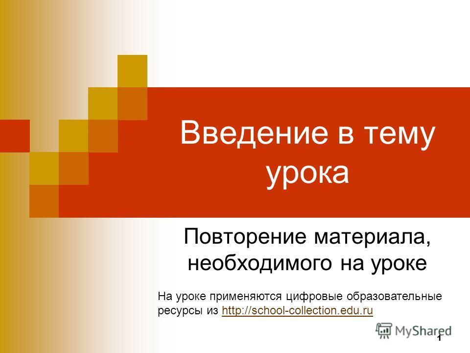 1 Введение в тему урока Повторение материала, необходимого на уроке На уроке применяются цифровые образовательные ресурсы из http://school-collection.edu.ruhttp://school-collection.edu.ru