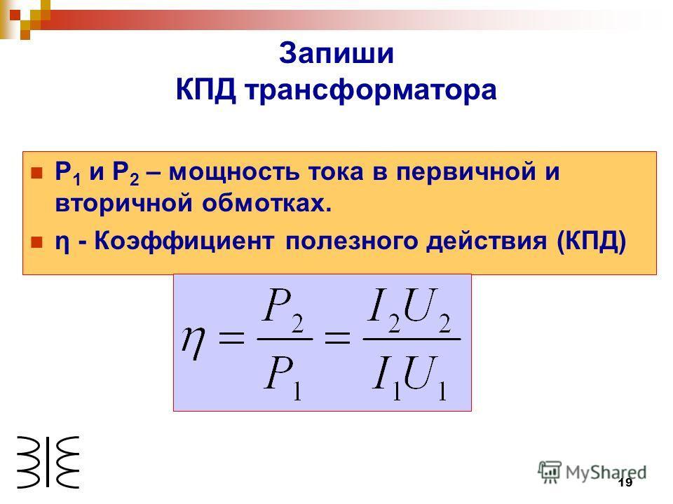 19 Запиши КПД трансформатора Р 1 и Р 2 – мощность тока в первичной и вторичной обмотках. η - Коэффициент полезного действия (КПД)