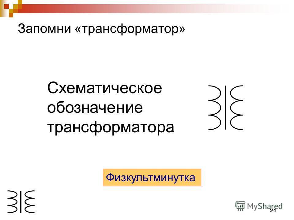 21 Запомни «трансформатор» Схематическое обозначение трансформатора Физкультминутка