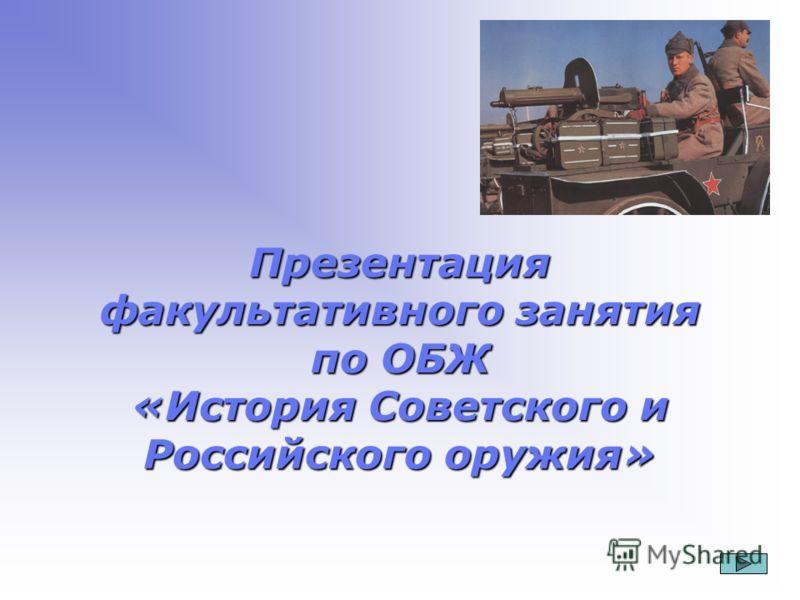 Презентация факультативного занятия по ОБЖ «История Советского и Российского оружия»