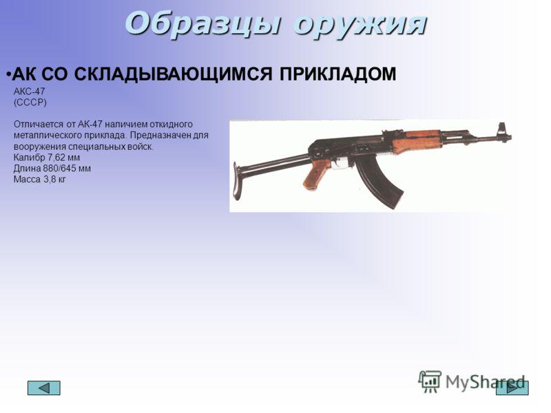 Образцы оружия АК СО СКЛАДЫВАЮЩИМСЯ ПРИКЛАДОМ АКС-47 (СССР) Отличается от АК-47 наличием откидного металлического приклада. Предназначен для вооружения специальных войск. Калибр 7,62 мм Длина 880/645 мм Масса 3,8 кг