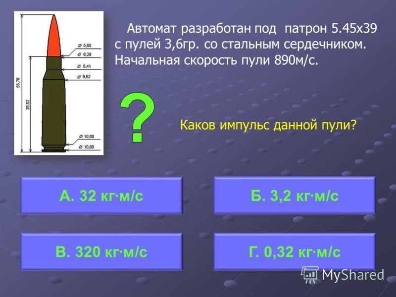 Автомат разработан под патрон 5.45х39 с пулей 3,6гр. со стальным сердечником. Начальная скорость пули 890м/с. Каков импульс данной пули? А. 32 кгм/сБ. 3,2 кгм/с Г. 0,32 кгм/сВ. 320 кгм/с