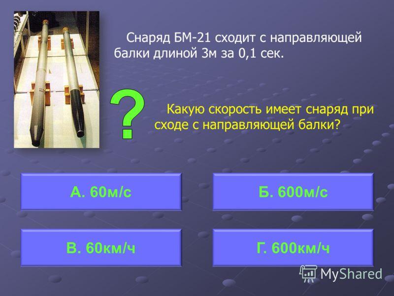 Снаряд БМ-21 сходит с направляющей балки длиной 3м за 0,1 сек. Какую скорость имеет снаряд при сходе с направляющей балки? А. 60м/сБ. 600м/с Г. 600км/чВ. 60км/ч