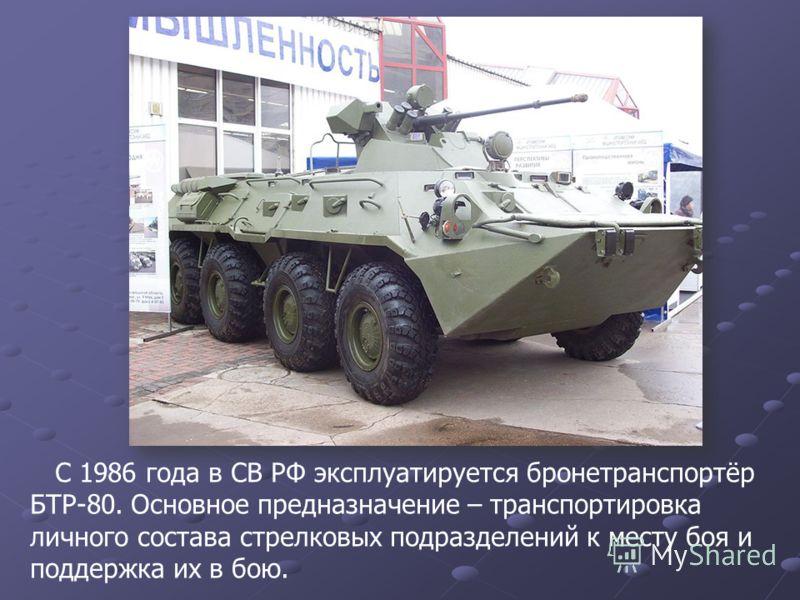 C 1986 года в CВ РФ эксплуатируется бронетранспортёр БТР-80. Основное предназначение – транспортировка личного состава стрелковых подразделений к месту боя и поддержка их в бою.