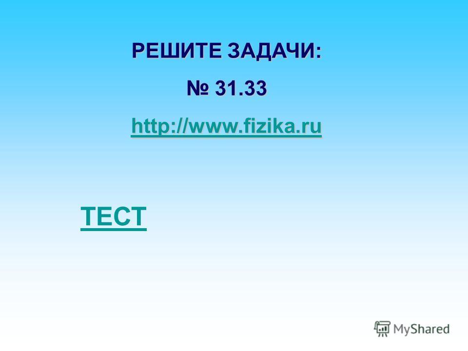 РЕШИТЕ ЗАДАЧИ: 31.33 31.33 http://www.fizika.ru ТЕСТ