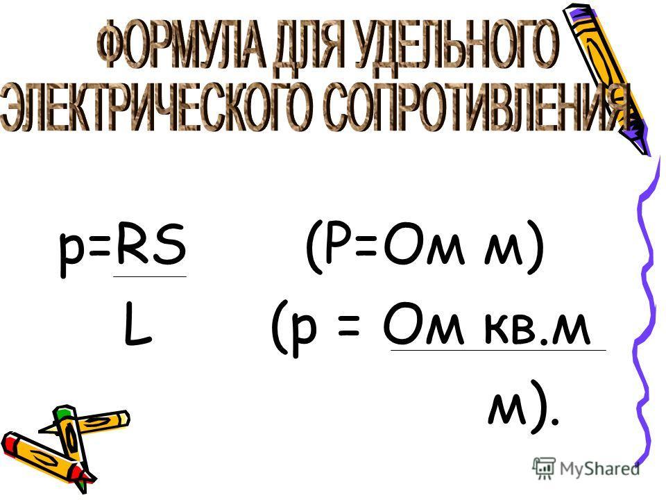 p=RS (P=Ом м) L (р = Ом кв.м м).