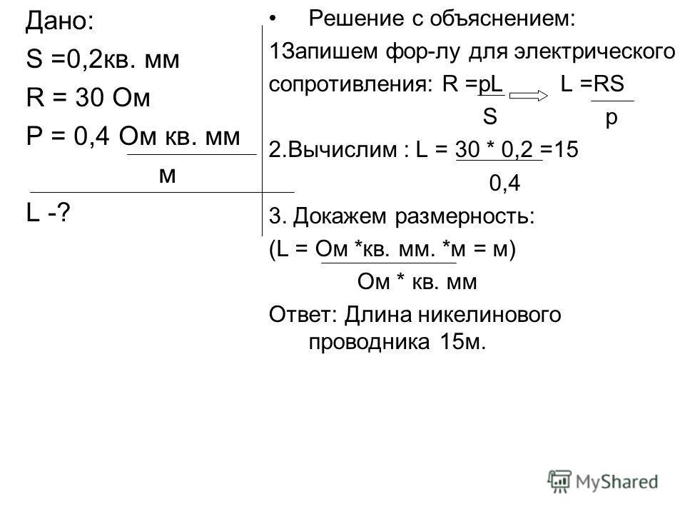 Дано: S =0,2кв. мм R = 30 Ом Р = 0,4 Ом кв. мм м L -? Решение с объяснением: 1Запишем фор-лу для электрического сопротивления: R =pL L =RS S p 2.Вычислим : L = 30 * 0,2 =15 0,4 3. Докажем размерность: (L = Ом *кв. мм. *м = м) Ом * кв. мм Ответ: Длина