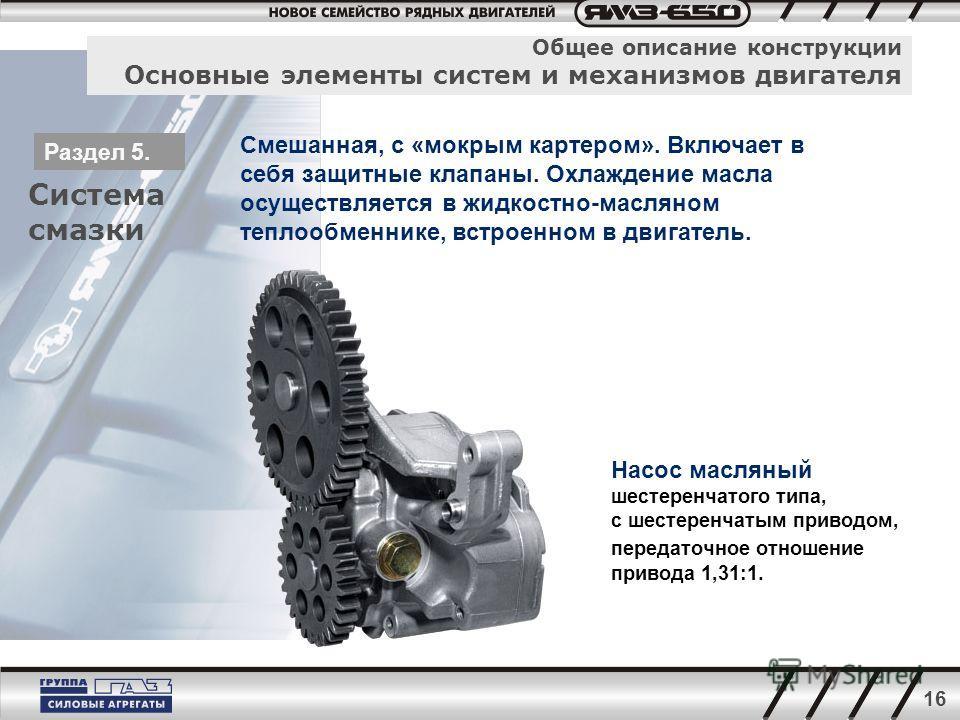 16 Общее описание конструкции Основные элементы систем и механизмов двигателя Система смазки Раздел 5. Смешанная, с «мокрым картером». Включает в себя защитные клапаны. Охлаждение масла осуществляется в жидкостно-масляном теплообменнике, встроенном в