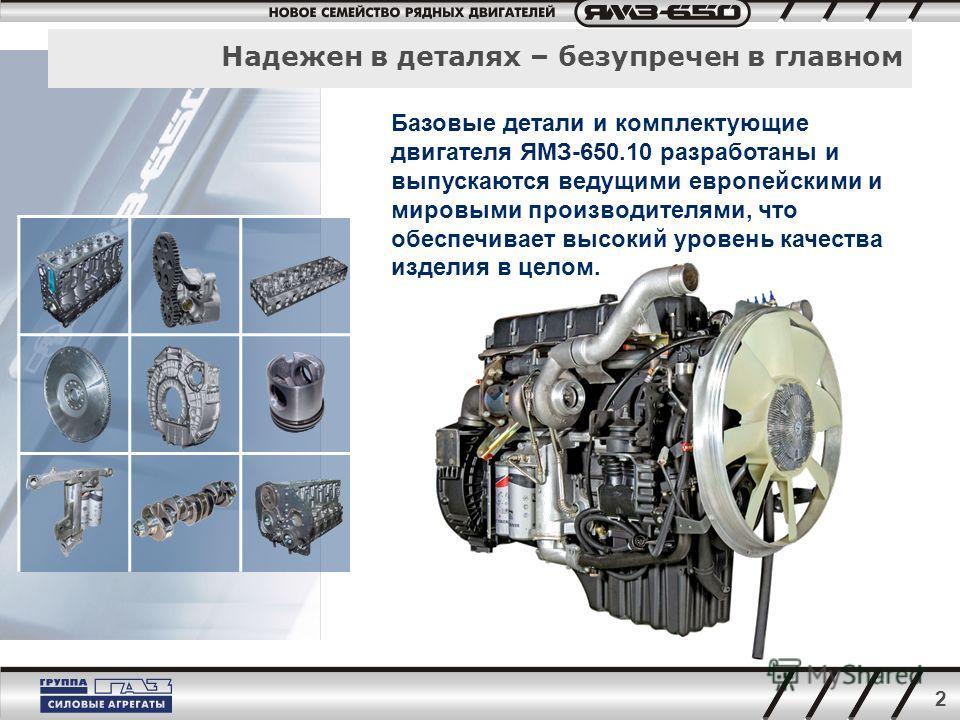 2 Надежен в деталях – безупречен в главном Базовые детали и комплектующие двигателя ЯМЗ-650.10 разработаны и выпускаются ведущими европейскими и мировыми производителями, что обеспечивает высокий уровень качества изделия в целом.